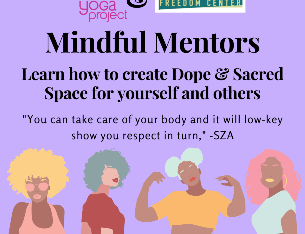 "Banner image: Logos of The Art of Yoga Project and the Young Women's Freedom Center at the top. Reads, ""Mindful Mentors: Learn how to create Dope & Sacred Space for yourself and others."" ""You can take care of your body and it will low-key show you respect in turn."" - SZA. Images of four young women with full, curly hair."