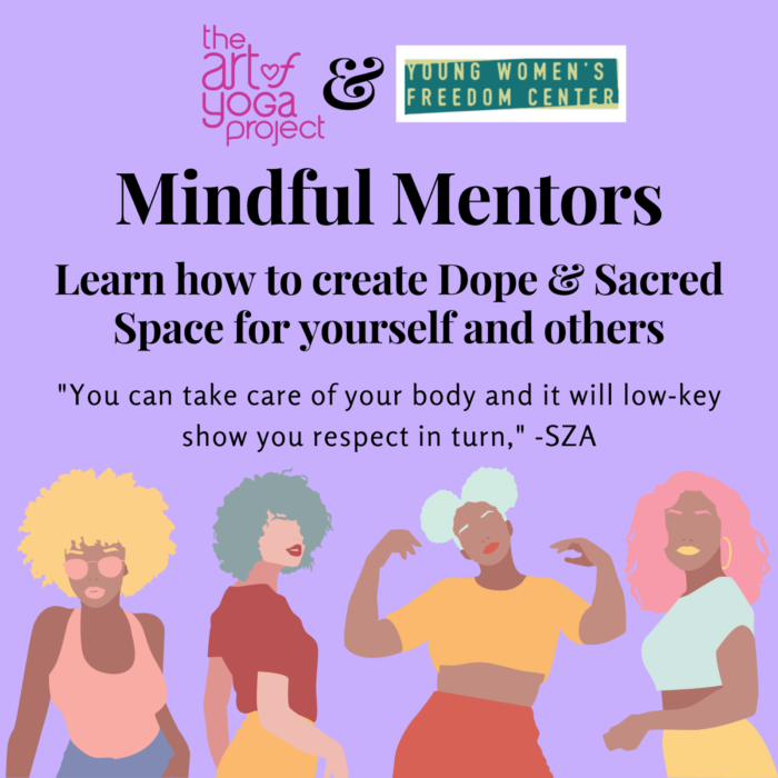 """Banner image: Logos of The Art of Yoga Project and the Young Women's Freedom Center at the top. Reads, """"Mindful Mentors: Learn how to create Dope & Sacred Space for yourself and others."""" """"You can take care of your body and it will low-key show you respect in turn."""" - SZA. Images of four young women with full, curly hair."""