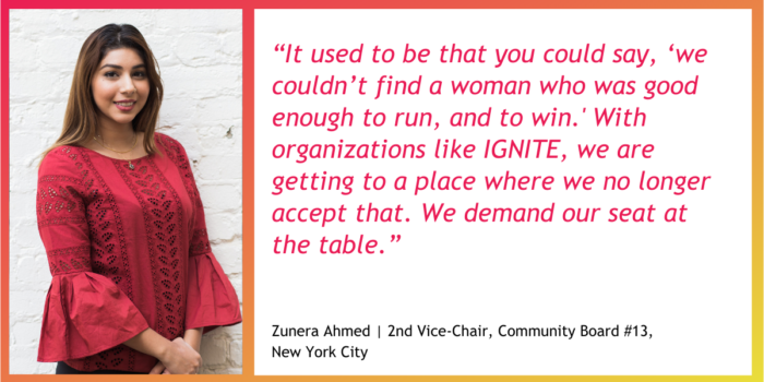 """Photo of Zunera Ahmed wearing a red blouse, with her quote: """"It used to be that you could say, 'we couldn't find a woman who was good enough to run, and to win.' With organizations like IGNITE, we are getting to a place where we no longer accept that. We demand our seat at the table."""" - Zunera Ahmed, 2nd Vice-Chair, Community Board #13, New York City"""
